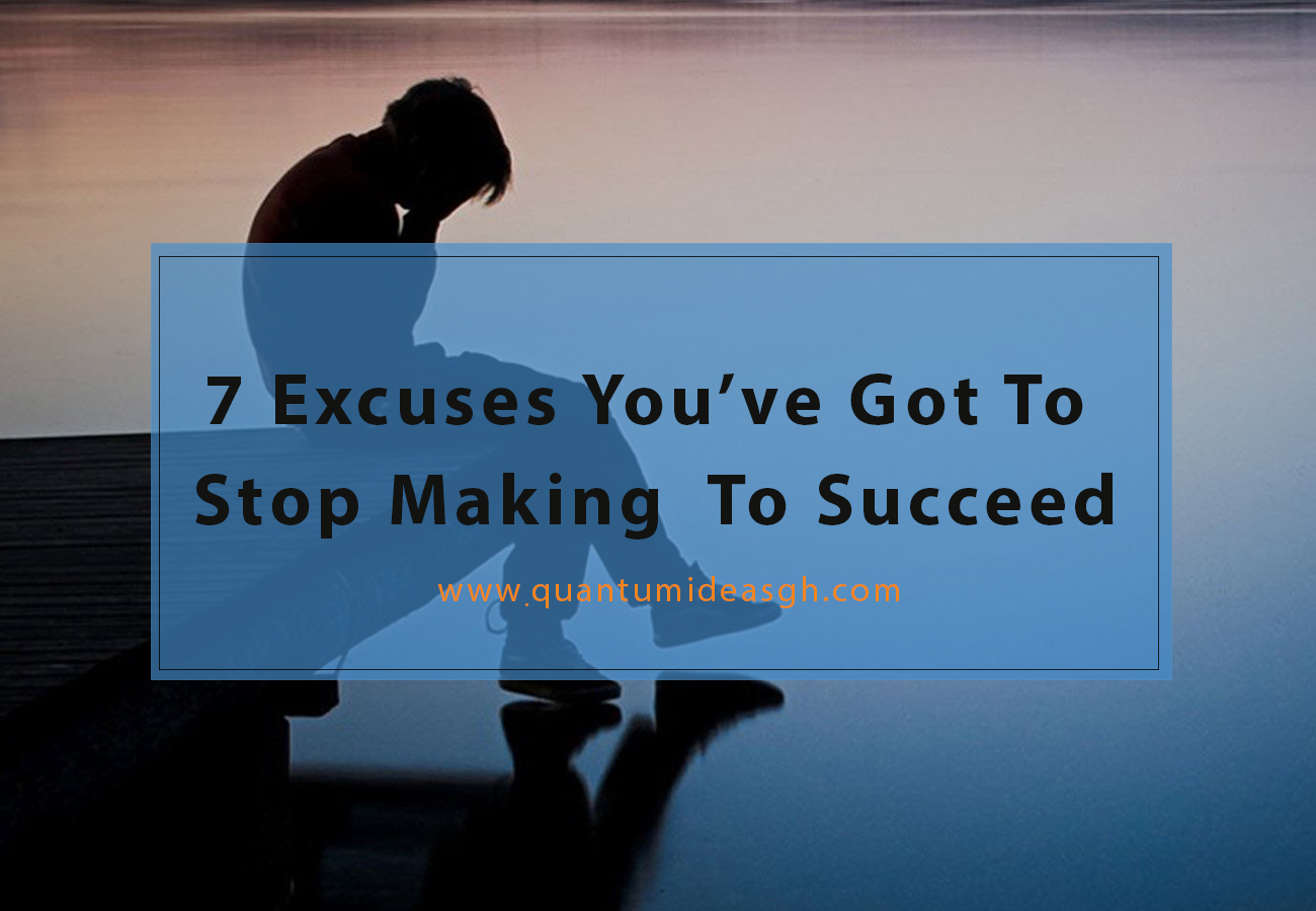 7 Excuses You've Got To  Stop Making  To Succeed